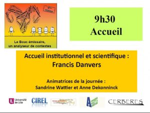 9h30 : Accueil institutionnel et scientifique par Francis Danvers ; Animatrices de la journée, Sandrine Wattier et Anne Dekonninck